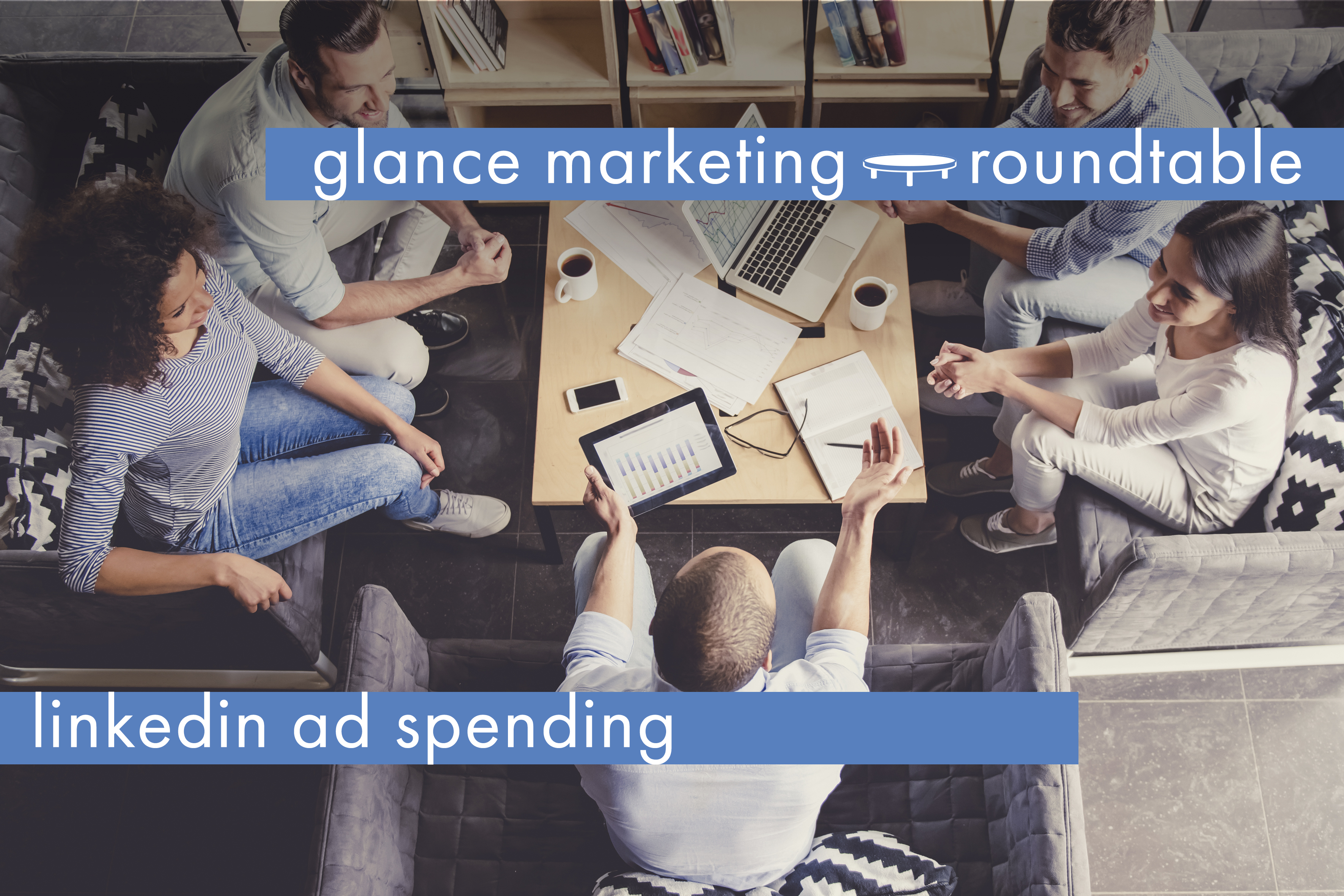 Is 2019 the year to increase your LinkedIn ad spending? Glance Roundtable